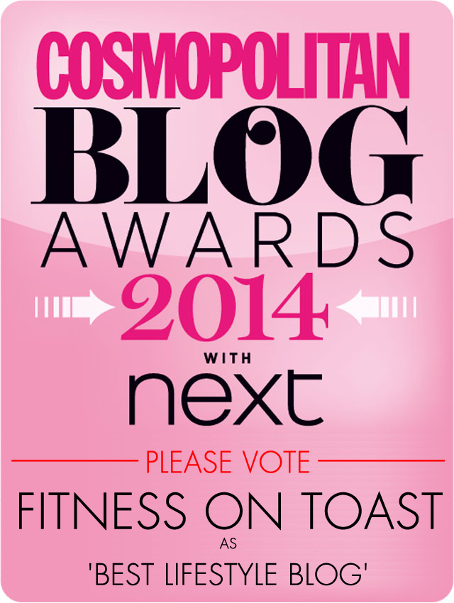 Click to visit the Cosmopolitan 2014 Blog Awards nomination site and vote for Fitness On Toast as 'Best Lifestyle Blog' :D